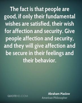 The fact is that people are good, if only their fundamental wishes are satisfied, their wish for affection and security. Give people affection and security, and they will give affection and be secure in their feelings and their behavior.