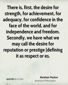 There is, first, the desire for strength, for achievement, for adequacy, for confidence in the face of the world, and for independence and freedom. Secondly, we have what we may call the desire for reputation or prestige (defining it as respect or es.