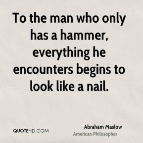 To the man who only has a hammer, everything he encounters begins to look like a nail.