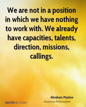 We are not in a position in which we have nothing to work with. We already have capacities, talents, direction, missions, callings.