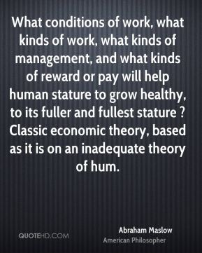 What conditions of work, what kinds of work, what kinds of management, and what kinds of reward or pay will help human stature to grow healthy, to its fuller and fullest stature ? Classic economic theory, based as it is on an inadequate theory of hum.