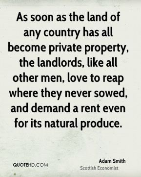 As soon as the land of any country has all become private property, the landlords, like all other men, love to reap where they never sowed, and demand a rent even for its natural produce.