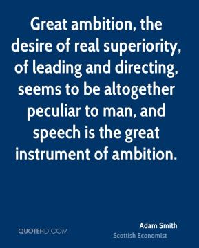 Great ambition, the desire of real superiority, of leading and directing, seems to be altogether peculiar to man, and speech is the great instrument of ambition.