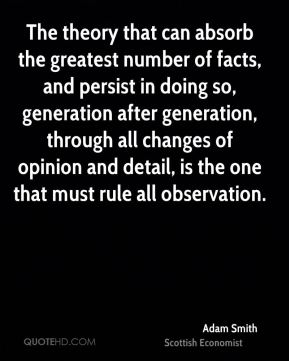 Adam Smith - The theory that can absorb the greatest number of facts, and persist in doing so, generation after generation, through all changes of opinion and detail, is the one that must rule all observation.