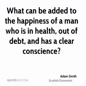 Adam Smith - What can be added to the happiness of a man who is in health, out of debt, and has a clear conscience?