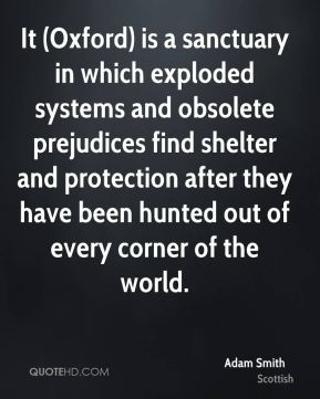 Adam Smith - It (Oxford) is a sanctuary in which exploded systems and obsolete prejudices find shelter and protection after they have been hunted out of every corner of the world.
