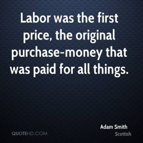 Adam Smith - Labor was the first price, the original purchase-money that was paid for all things.