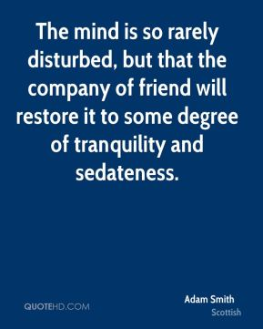 Adam Smith - The mind is so rarely disturbed, but that the company of friend will restore it to some degree of tranquility and sedateness.