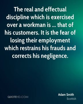 Adam Smith - The real and effectual discipline which is exercised over a workman is ... that of his customers. It is the fear of losing their employment which restrains his frauds and corrects his negligence.