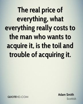 Adam Smith - The real price of everything, what everything really costs to the man who wants to acquire it, is the toil and trouble of acquiring it.