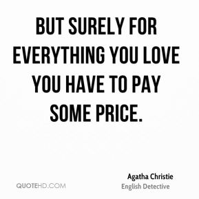 Agatha Christie - But surely for everything you love you have to pay some price.