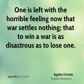 Agatha Christie - One is left with the horrible feeling now that war settles nothing; that to win a war is as disastrous as to lose one.