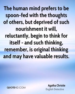 Agatha Christie - The human mind prefers to be spoon-fed with the thoughts of others, but deprived of such nourishment it will, reluctantly, begin to think for itself - and such thinking, remember, is original thinking and may have valuable results.