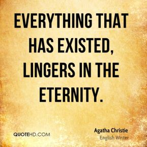 Agatha Christie - Everything that has existed, lingers in the Eternity.