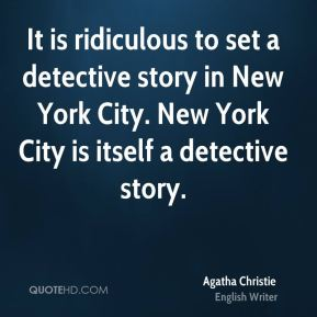 Agatha Christie - It is ridiculous to set a detective story in New York City. New York City is itself a detective story.