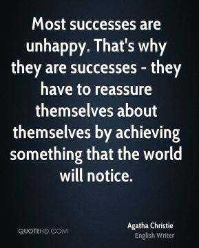 Most successes are unhappy. That's why they are successes - they have to reassure themselves about themselves by achieving something that the world will notice.
