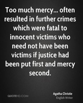 Agatha Christie - Too much mercy... often resulted in further crimes which were fatal to innocent victims who need not have been victims if justice had been put first and mercy second.