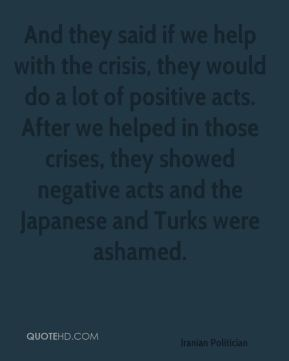 And they said if we help with the crisis, they would do a lot of positive acts. After we helped in those crises, they showed negative acts and the Japanese and Turks were ashamed.