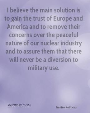 Akbar Hashemi Rafsanjani - I believe the main solution is to gain the trust of Europe and America and to remove their concerns over the peaceful nature of our nuclear industry and to assure them that there will never be a diversion to military use.