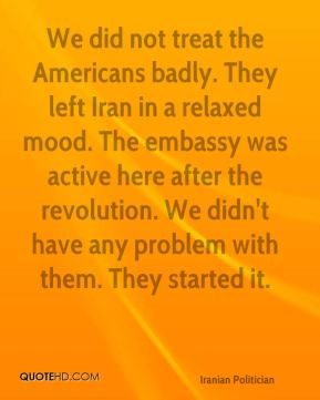 Akbar Hashemi Rafsanjani - We did not treat the Americans badly. They left Iran in a relaxed mood. The embassy was active here after the revolution. We didn't have any problem with them. They started it.