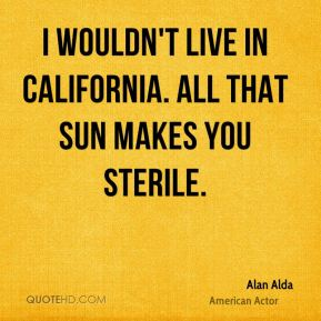 I wouldn't live in California. All that sun makes you sterile.