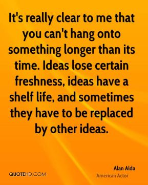 Alan Alda - It's really clear to me that you can't hang onto something longer than its time. Ideas lose certain freshness, ideas have a shelf life, and sometimes they have to be replaced by other ideas.