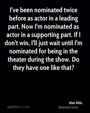 I've been nominated twice before as actor in a leading part. Now I'm nominated as actor in a supporting part. If I don't win, I'll just wait until I'm nominated for being in the theater during the show. Do they have one like that?