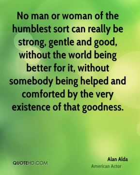 Alan Alda - No man or woman of the humblest sort can really be strong, gentle and good, without the world being better for it, without somebody being helped and comforted by the very existence of that goodness.