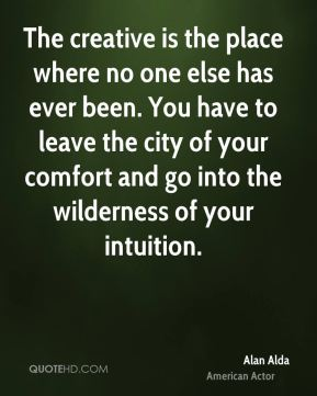 Alan Alda - The creative is the place where no one else has ever been. You have to leave the city of your comfort and go into the wilderness of your intuition.
