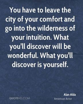 Alan Alda - You have to leave the city of your comfort and go into the wilderness of your intuition. What you'll discover will be wonderful. What you'll discover is yourself.
