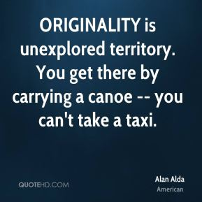 Alan Alda - ORIGINALITY is unexplored territory. You get there by carrying a canoe -- you can't take a taxi.