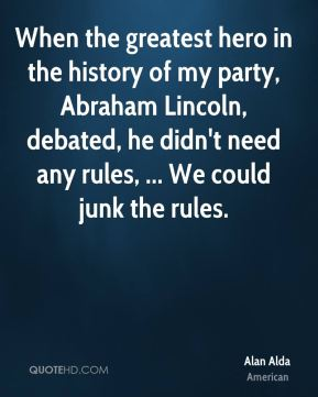 Alan Alda - When the greatest hero in the history of my party, Abraham Lincoln, debated, he didn't need any rules, ... We could junk the rules.