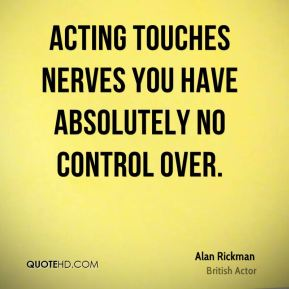 Acting touches nerves you have absolutely no control over.