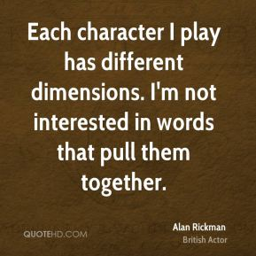 Each character I play has different dimensions. I'm not interested in words that pull them together.