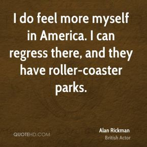 I do feel more myself in America. I can regress there, and they have roller-coaster parks.