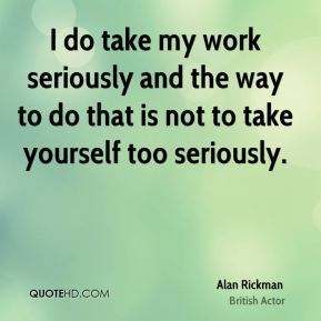 I do take my work seriously and the way to do that is not to take yourself too seriously.