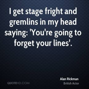 I get stage fright and gremlins in my head saying: 'You're going to forget your lines'.