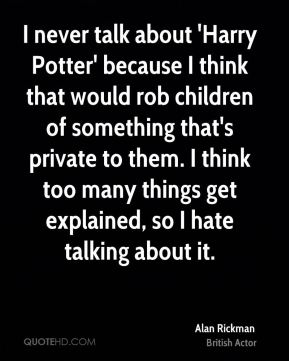 Alan Rickman - I never talk about 'Harry Potter' because I think that would rob children of something that's private to them. I think too many things get explained, so I hate talking about it.