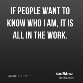 If people want to know who I am, it is all in the work.
