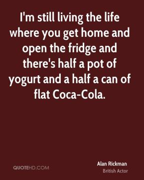 I'm still living the life where you get home and open the fridge and there's half a pot of yogurt and a half a can of flat Coca-Cola.
