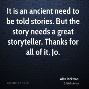 It is an ancient need to be told stories. But the story needs a great storyteller. Thanks for all of it, Jo.