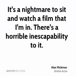 It's a nightmare to sit and watch a film that I'm in. There's a horrible inescapability to it.