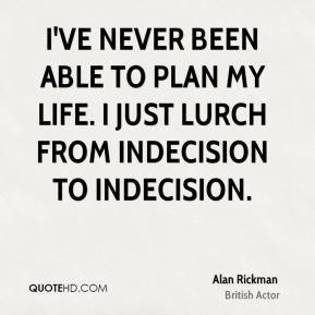 I've never been able to plan my life. I just lurch from indecision to indecision.