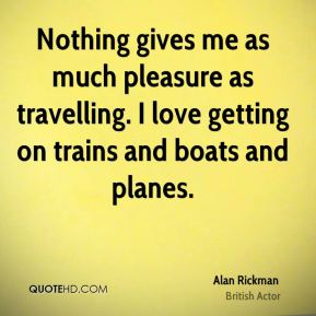 Alan Rickman - Nothing gives me as much pleasure as travelling. I love getting on trains and boats and planes.