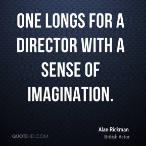 Alan Rickman - One longs for a director with a sense of imagination.