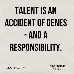 Alan Rickman - Talent is an accident of genes - and a responsibility.