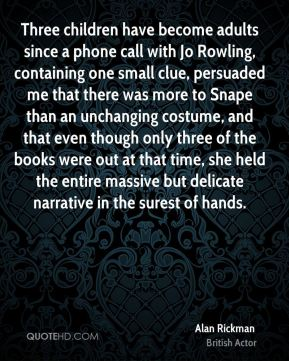Alan Rickman - Three children have become adults since a phone call with Jo Rowling, containing one small clue, persuaded me that there was more to Snape than an unchanging costume, and that even though only three of the books were out at that time, she held the entire massive but delicate narrative in the surest of hands.