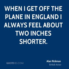 Alan Rickman - When I get off the plane in England I always feel about two inches shorter.