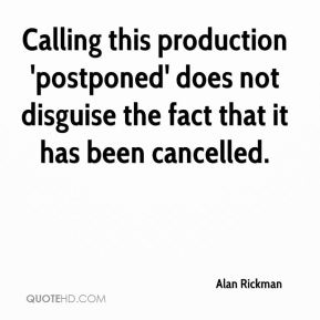 Alan Rickman - Calling this production 'postponed' does not disguise the fact that it has been cancelled.