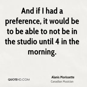 And if I had a preference, it would be to be able to not be in the studio until 4 in the morning.